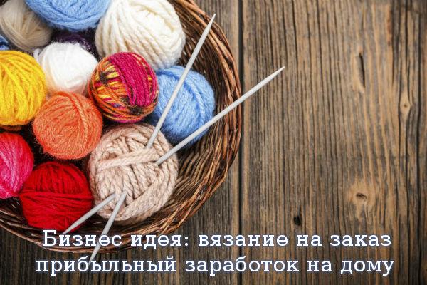 Бизнес идея: вязание на заказ - прибыльный заработок на дому