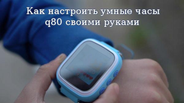 Как настроить умные часы q80 своими руками